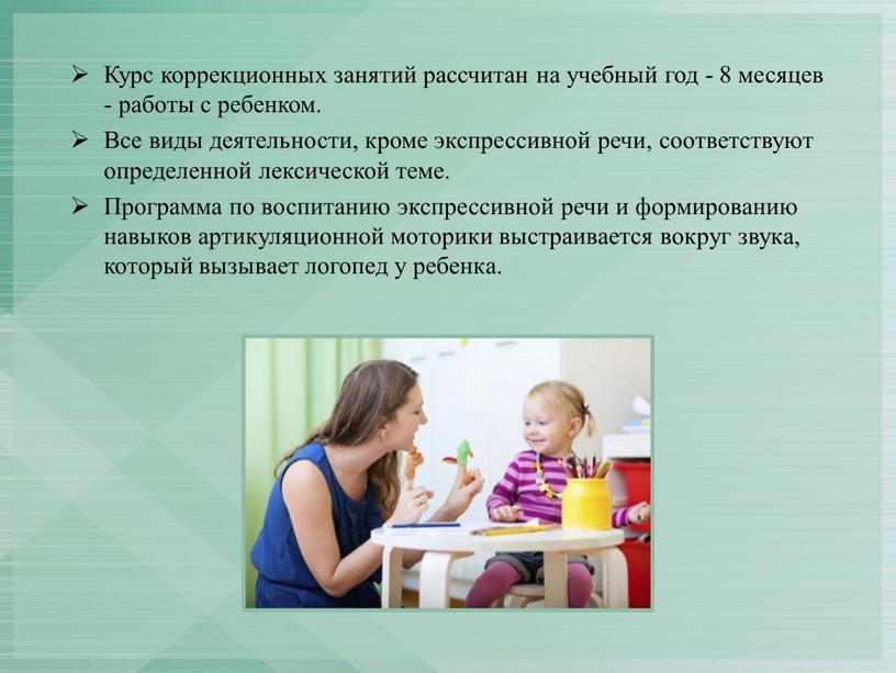 Курс коррекционных занятий рассчитан на учебный год - 8 месяцев - работы с ребенком