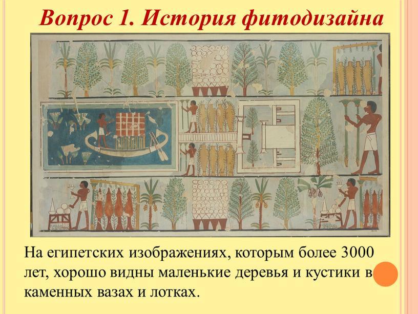 На египетских изображениях, которым более 3000 лет, хорошо видны маленькие деревья и кустики в каменных вазах и лотках