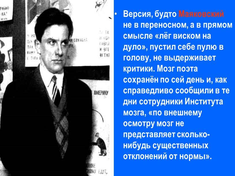 Версия, будто Маяковский не в переносном, а в прямом смысле «лёг виском на дуло», пустил себе пулю в голову, не выдерживает критики