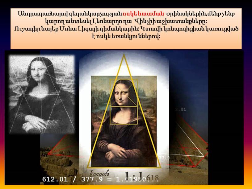 Անդրադառնալով գեղանկարչության ոսկե հատման օրինակներին,մենք չենք կարող անտեսել Լեոնարդո դա Վինչիի աշխատանքները: Ուշադիր նայեք Մոնա Լիզայի դիմանկարին: Կտավի կոնպոզիցիան կառուցված է ոսկե եռանկյուններով: