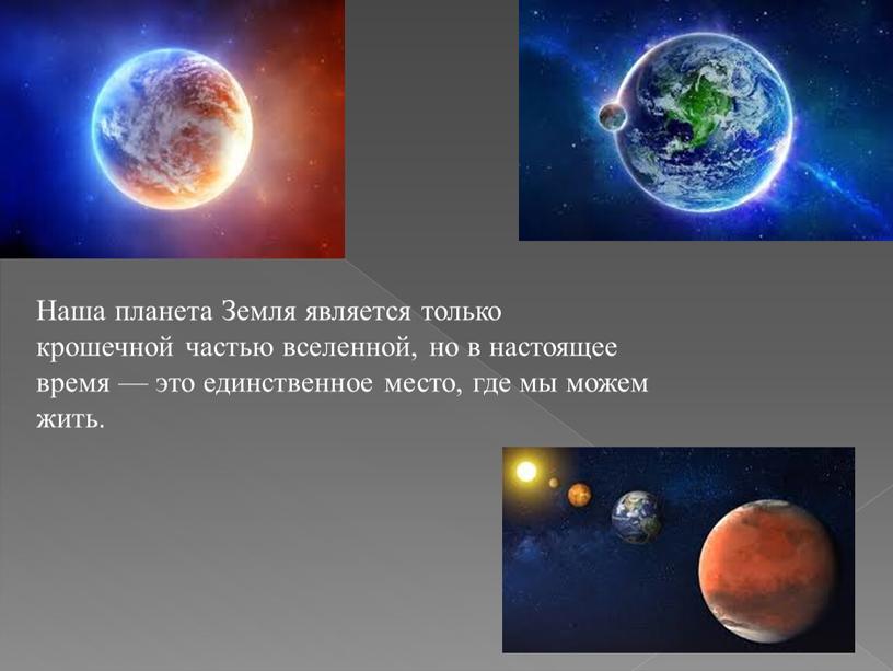 Наша планета Земля является только крошечной частью вселенной, но в настоящее время — это единственное место, где мы можем жить