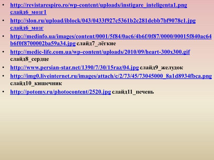 http://revistarespiro.ro/wp-content/uploads/instigare_inteligenta1.png слайд6_мозг1 http://slon.ru/upload/iblock/043/0433f927c5361b2c281debb7bf9078c1.jpg слайд6_мозг http://medinfo.ua/images/content/0001/5f84/0ac6/4b6f/0f87/0000/00015f840ac64b6f0f8700002ba59a34.jpg слайд7_лёгкие http://medic-life.com.ua/wp-content/uploads/2010/09/heart-300x300.gif слайд8_сердце http://www.persian-star.net/1390/7/30/15raz/04.jpg слайд9_желудок http://img0.liveinternet.ru/images/attach/c/2/73/45/73045000_8a1d8934fbca.png слайд10_кишечник http://potomy.ru/photocontent/2520.jpg слайд11_печень