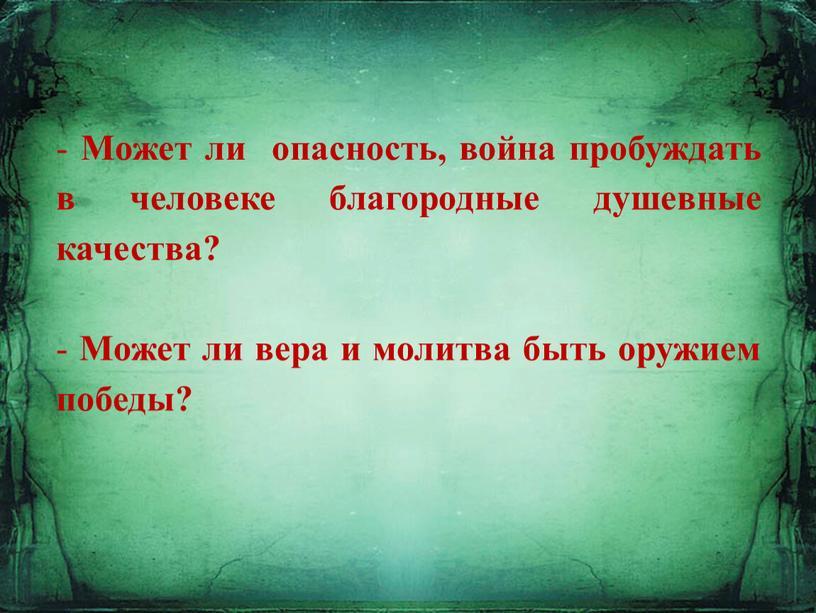 Может ли опасность, война пробуждать в человеке благородные душевные качества? -
