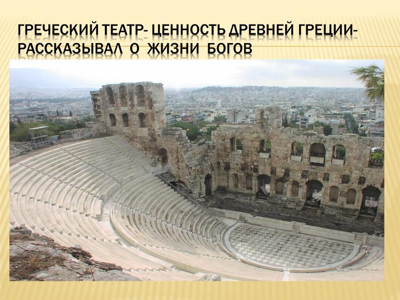 Греческий театр- ценность древней греции-рассказывал о жизни богов