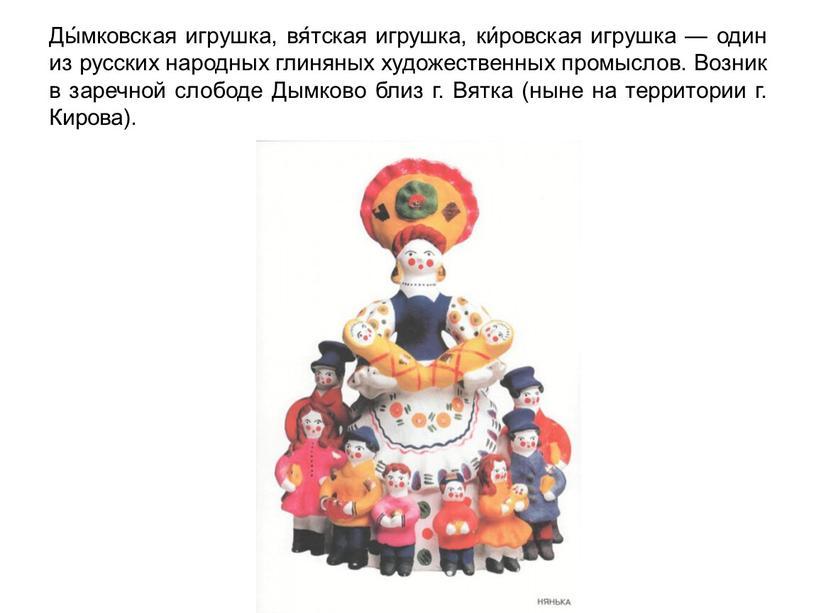 Ды́мковская игрушка, вя́тская игрушка, ки́ровская игрушка — один из русских народных глиняных художественных промыслов