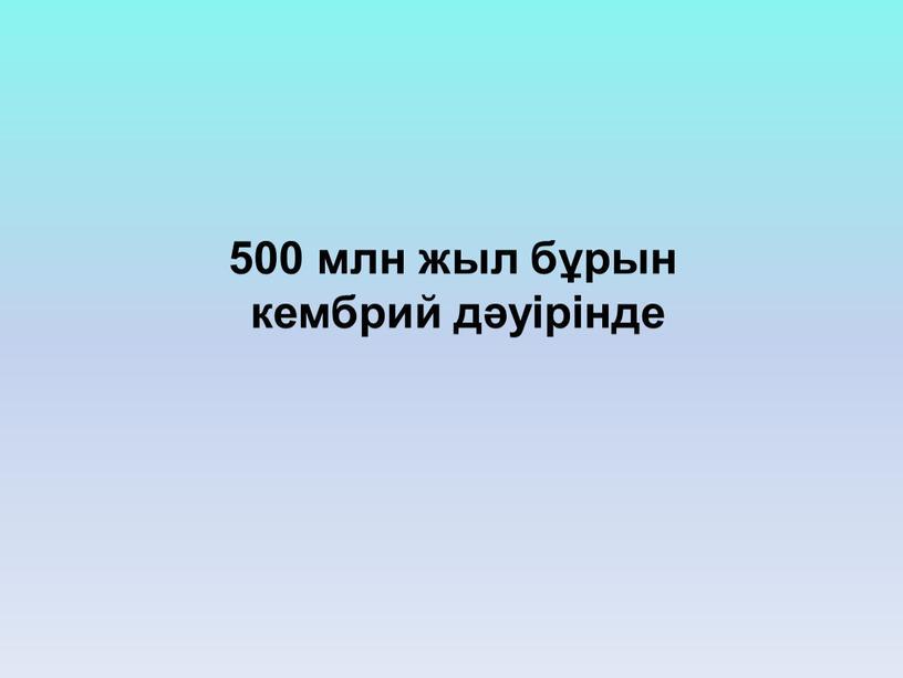 500 млн жыл бұрын кембрий дәуірінде