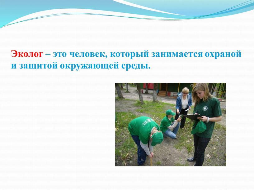 Эколог – это человек, который занимается охраной и защитой окружающей среды