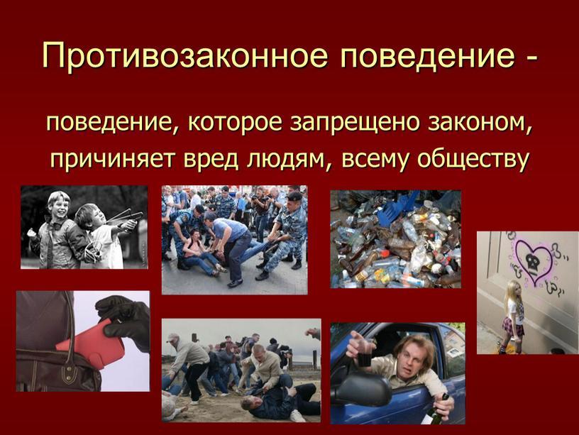Противозаконное поведение - поведение, которое запрещено законом, причиняет вред людям, всему обществу