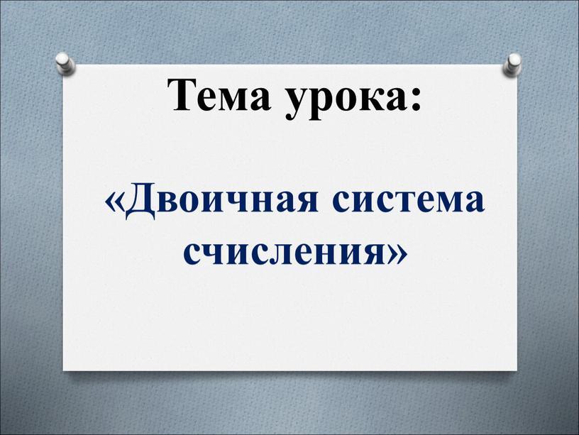 Двоичная система счисления» Тема урока: