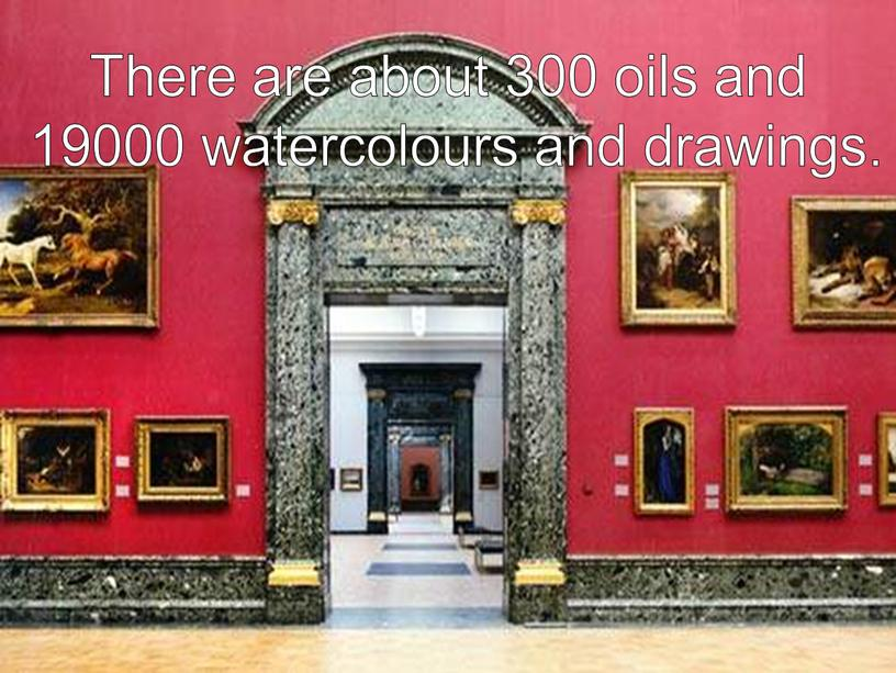 There are about 300 oils and 19000 watercolours and drawings