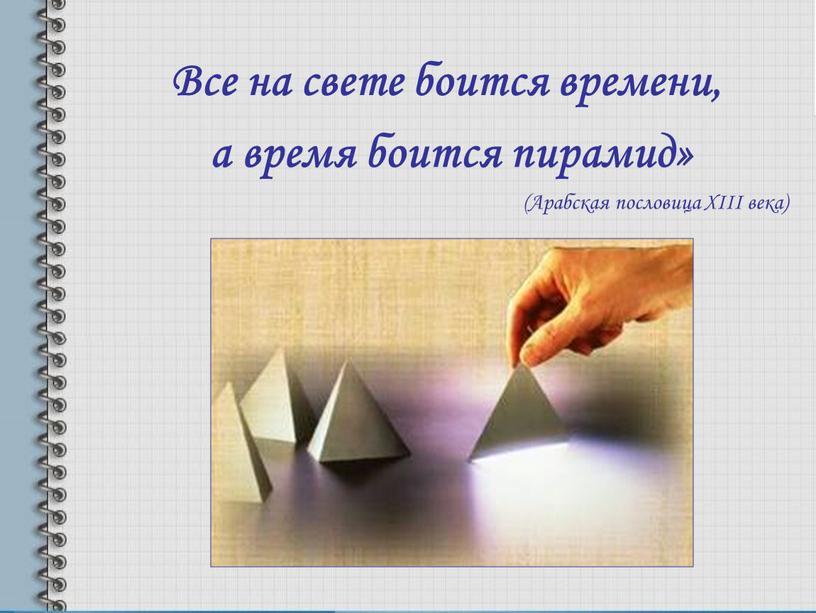 Все на свете боится времени, а время боится пирамид» (Арабская пословица