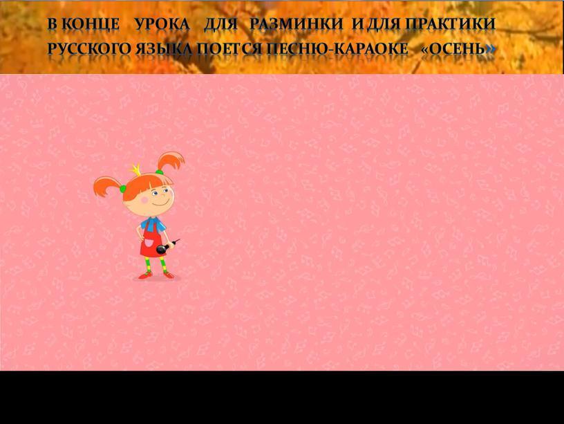 В конце урока для разминки и для практики русского языка поется песню-караоке «Осень»