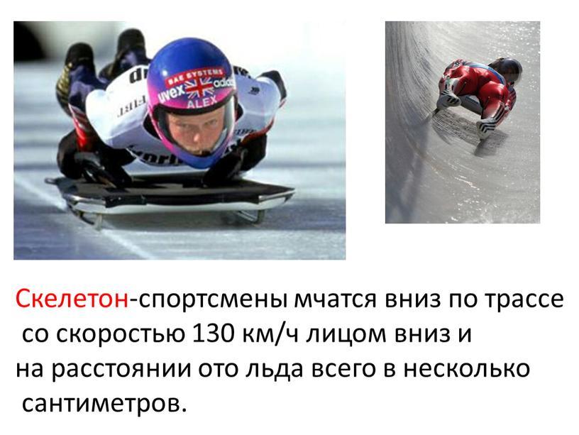 Скелетон Скелетон-спортсмены мчатся вниз по трассе со скоростью 130 км/ч лицом вниз и на расстоянии ото льда всего в несколько сантиметров