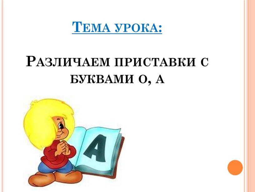 Тема урока: Различаем приставки с буквами о, а