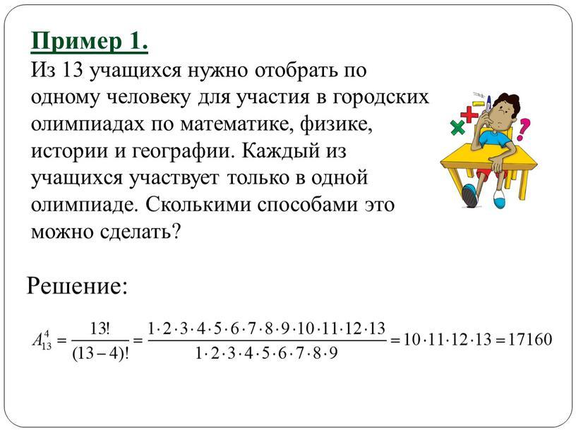 Пример 1. Из 13 учащихся нужно отобрать по одному человеку для участия в городских олимпиадах по математике, физике, истории и географии
