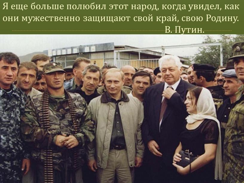 Я еще больше полюбил этот народ, когда увидел, как они мужественно защищают свой край, свою