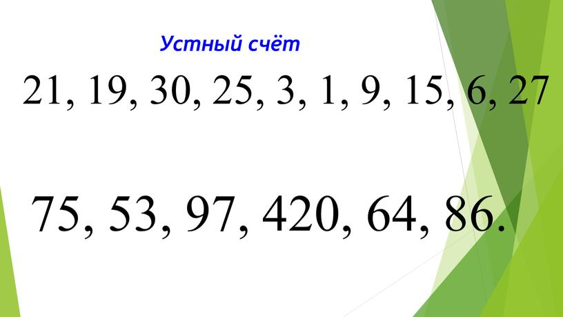 Устный счёт 21, 19, 30, 25, 3, 1, 9, 15, 6, 27 75, 53, 97, 420, 64, 86