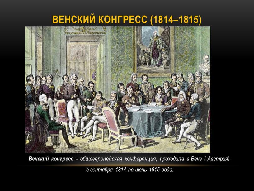 Венский конгресс (1814–1815) Венский конгресс – общеевропейская конференция, проходила в