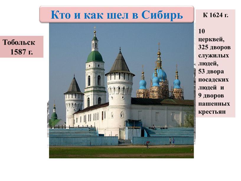 Тобольск 1587 г. К 1624 г. 10 церквей, 325 дворов служилых людей, 53 двора посадских людей и 9 дворов пашенных крестьян