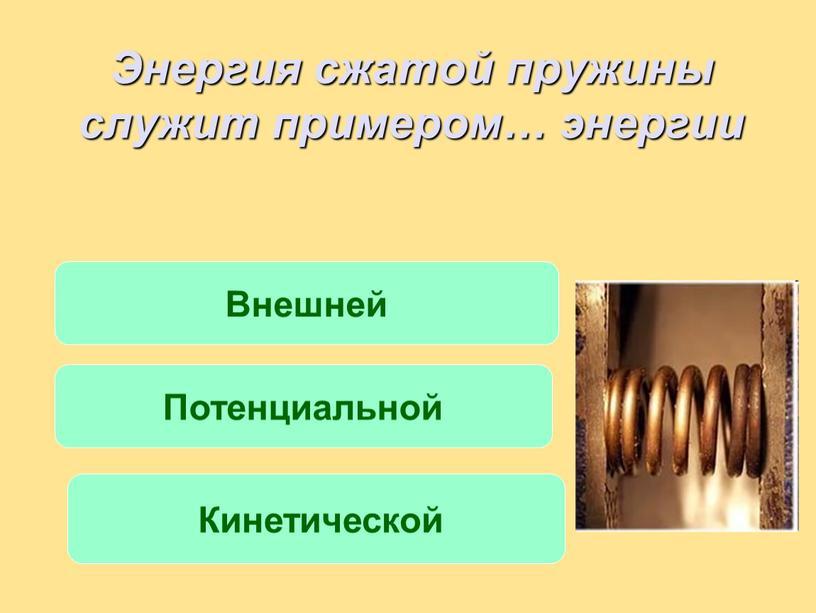Энергия сжатой пружины служит примером… энергии