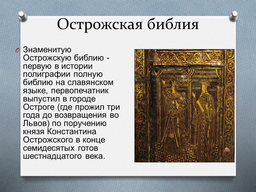Острожская библия Знаменитую Острожскую библию - первую в истории полиграфии полную библию на славянском языке, первопечатник выпустил в городе