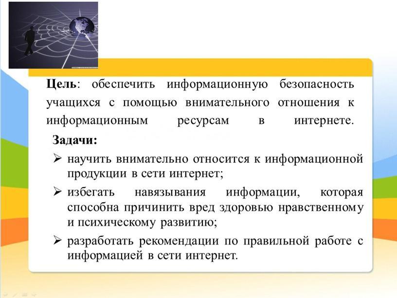 Цель : обеспечить информационную безопасность учащихся с помощью внимательного отношения к информационным ресурсам в интернете