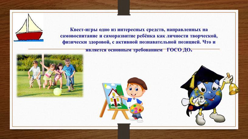 Квест-игры одно из интересных средств, направленных на самовоспитание и саморазвитие ребёнка как личности творческой, физически здоровой, с активной познавательной позицией