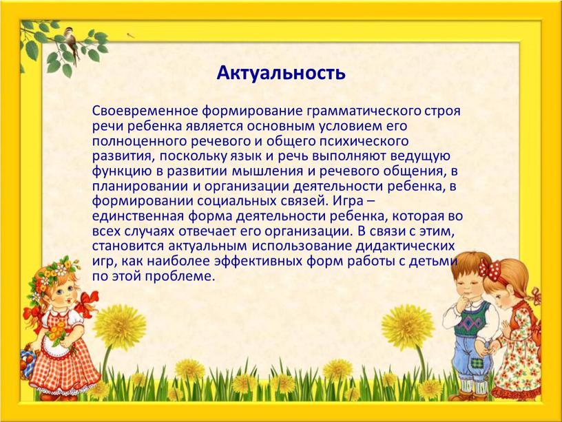 Актуальность Своевременное формирование грамматического строя речи ребенка является основным условием его полноценного речевого и общего психического развития, поскольку язык и речь выполняют ведущую функцию в…