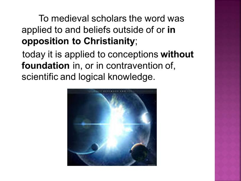 To medieval scholars the word was applied to and beliefs outside of or in opposition to