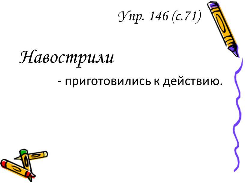 Упр. 146 (с.71) Навострили - приготовились к действию