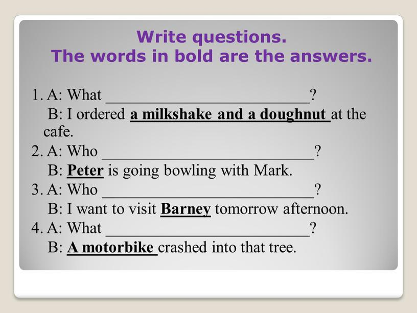 Write questions. The words in bold are the answers