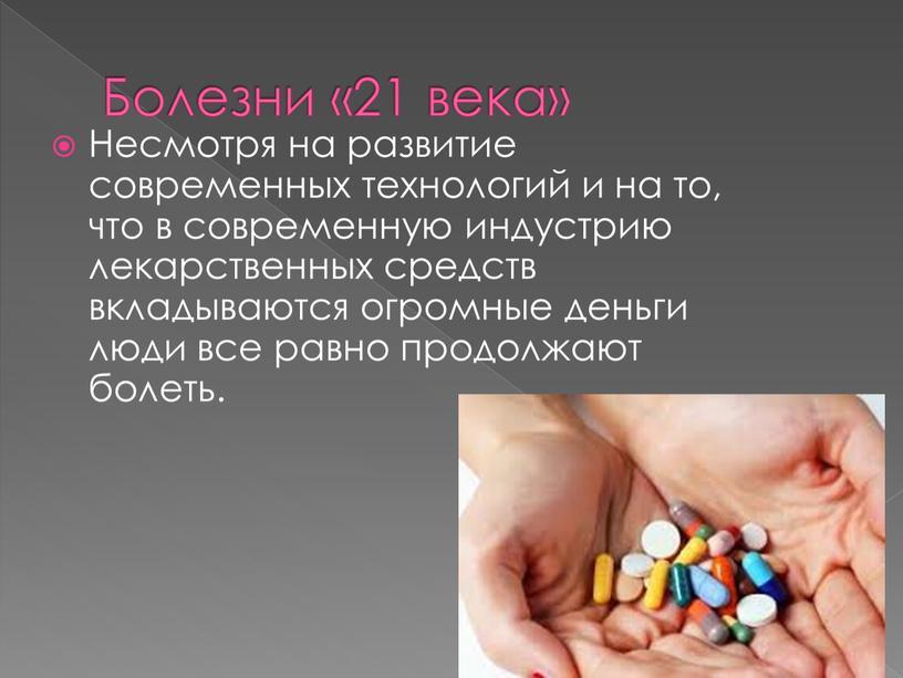 Болезни «21 века» Несмотря на развитие современных технологий и на то, что в современную индустрию лекарственных средств вкладываются огромные деньги люди все равно продолжают болеть