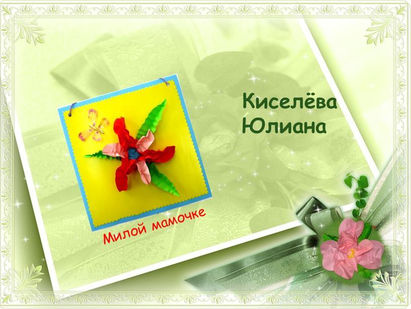 Киселёва Юлиана Милой мамочке