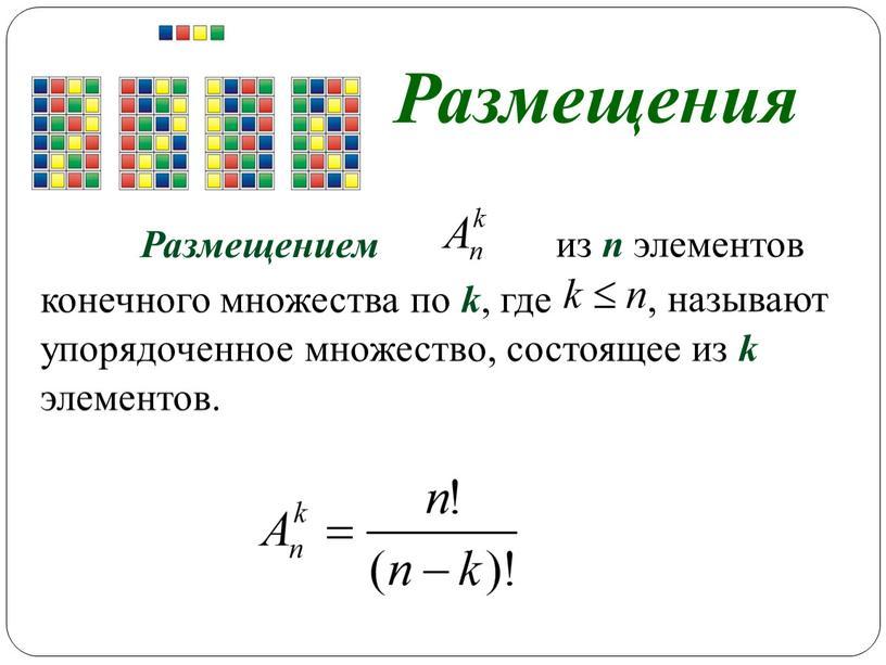 Размещения Размещением из n элементов , называют конечного множества по k , где упорядоченное множество, состоящее из k элементов