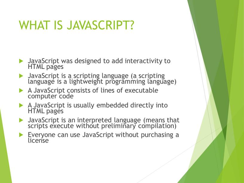 WHAT IS JAVASCRIPT? JavaScript was designed to add interactivity to