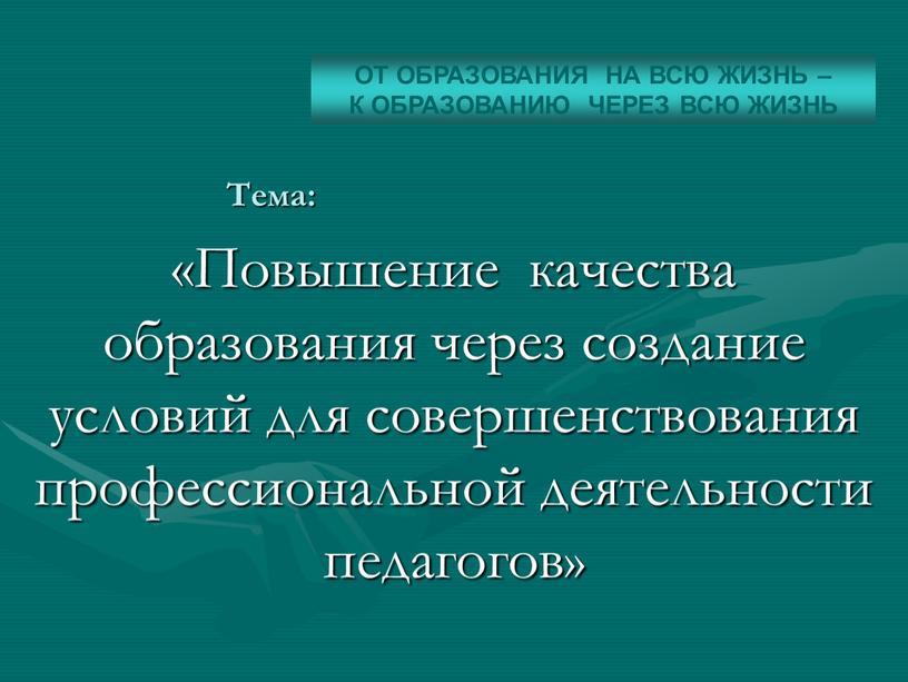 Тема: «Повышение качества образования через создание условий для совершенствования профессиональной деятельности педагогов»