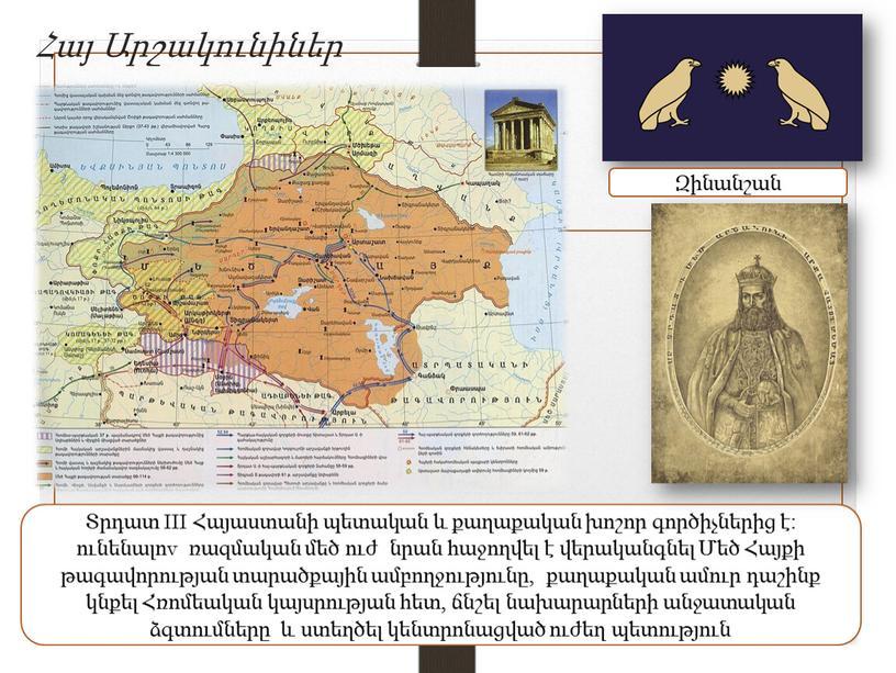 III Հայաստանի պետական և քաղաքական խոշոր գործիչներից է։ ունենալոv ռազմական մեծ ուժ նրան հաջողվել է վերականգնել Մեծ Հայքի թագավորության տարածքային ամբողջությունը, քաղաքական ամուր դաշինք կնքել…