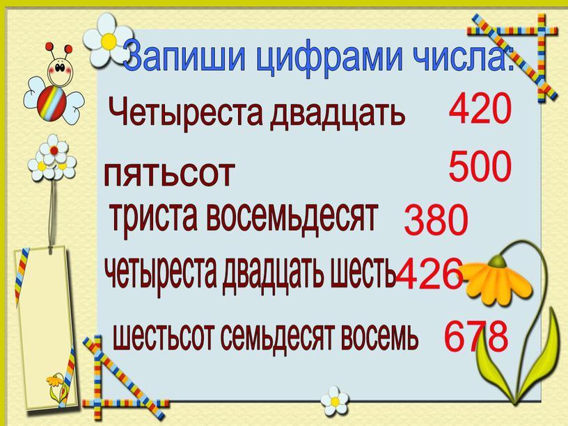 Запиши цифрами числа: Четыреста двадцать пятьсот триста восемьдесят четыреста двадцать шесть шестьсот семьдесят восемь 420 500 380 426 678