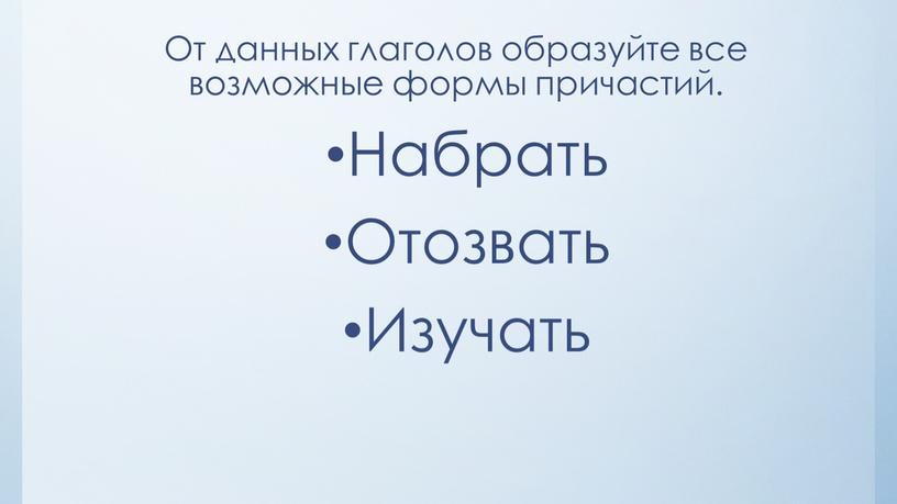 От данных глаголов образуйте все возможные формы причастий