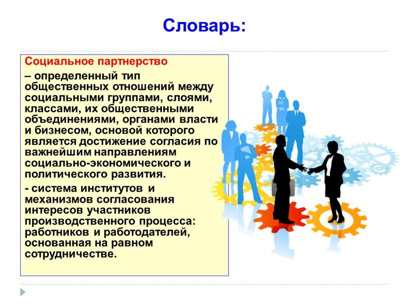 Словарь: Социальное партнерство – определенный тип общественных отношений между социальными группами, слоями, классами, их общественными объединениями, органами власти и бизнесом, основой которого является достижение согласия…