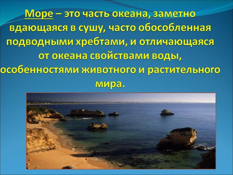 Море – это часть океана, заметно вдающаяся в сушу, часто обособленная подводными хребтами, и отличающаяся от океана свойствами воды, особенностями животного и растительного мира