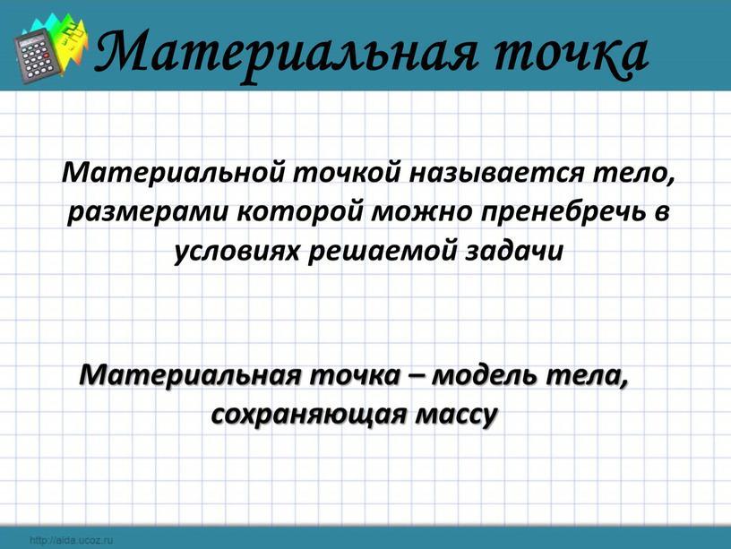 Материальная точка Материальной точкой называется тело, размерами которой можно пренебречь в условиях решаемой задачи