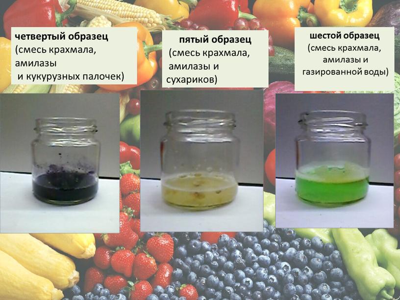 четвертый образец (смесь крахмала, амилазы и кукурузных палочек) пятый образец (смесь крахмала, амилазы и сухариков) шестой образец (смесь крахмала, амилазы и газированной воды)
