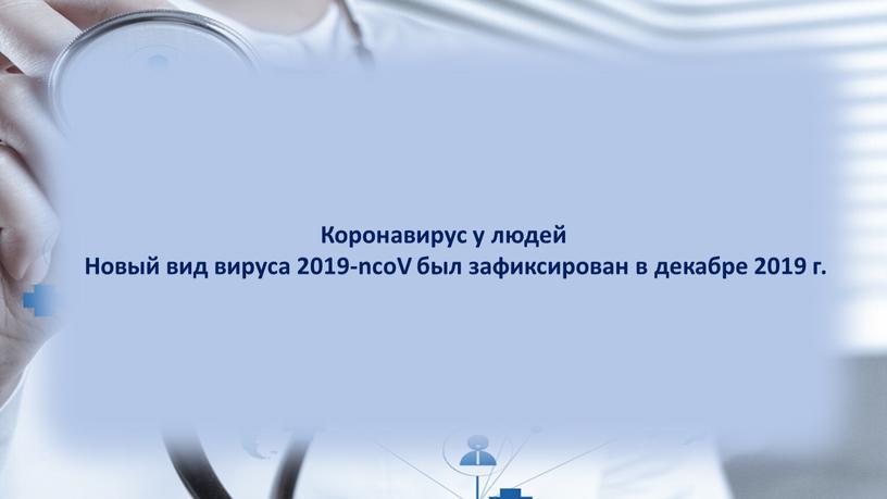 Коронавирус у людей Новый вид вируса 2019-ncoV был зафиксирован в декабре 2019 г