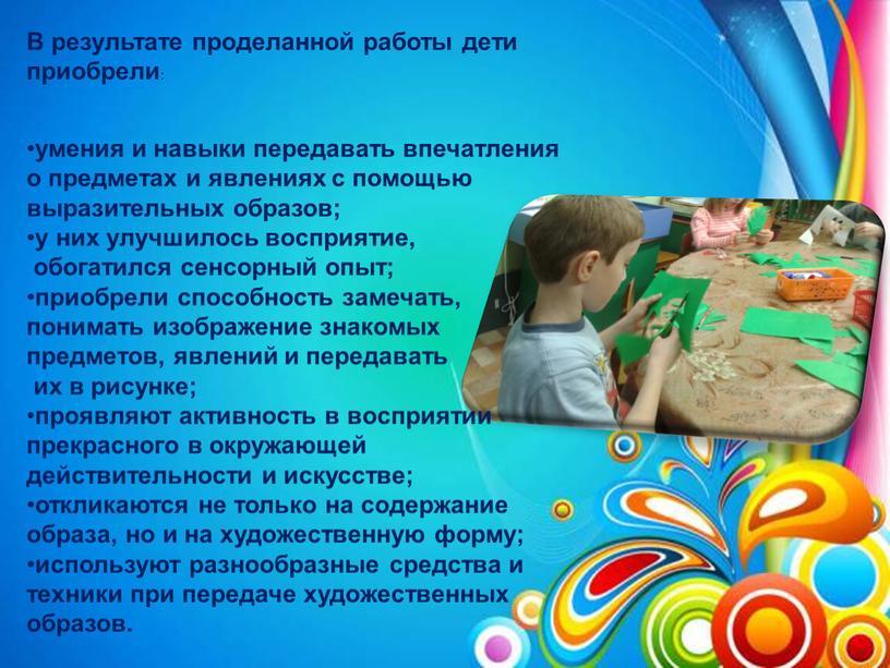 В результате проделанной работы дети приобрели : умения и навыки передавать впечатления о предметах и явлениях с помощью выразительных образов; у них улучшилось восприятие, обогатился…