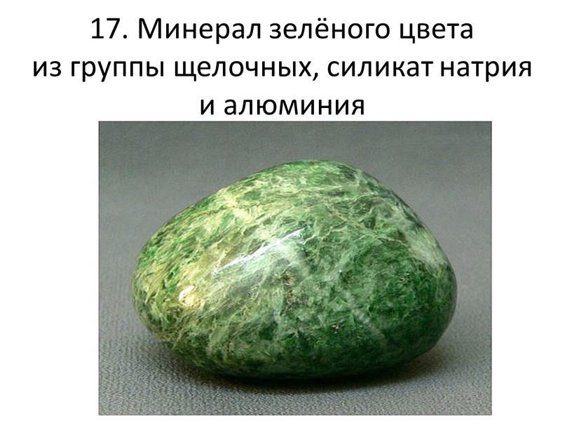 Минерал зелёного цвета из группы щелочных, силикат натрия и алюминия