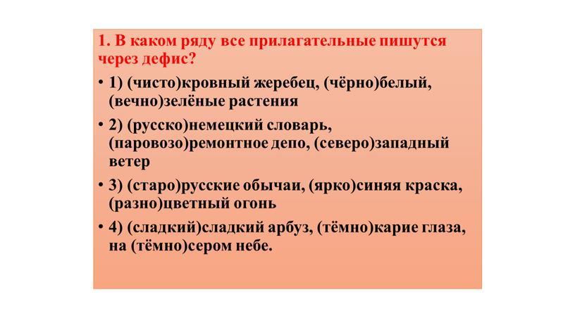 В каком ряду все прилагательные пишутся через дефис? 1) (чисто)кровный жеребец, (чёрно)белый, (вечно)зелёные растения 2) (русско)немецкий словарь, (паровозо)ремонтное депо, (северо)западный ветер 3) (старо)русские обычаи, (ярко)синяя…