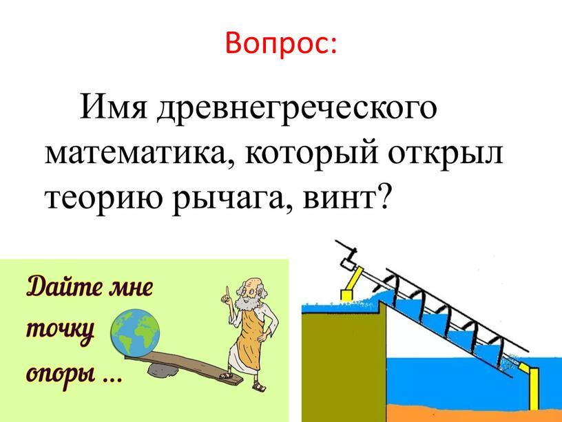 Вопрос: Имя древнегреческого математика, который открыл теорию рычага, винт?
