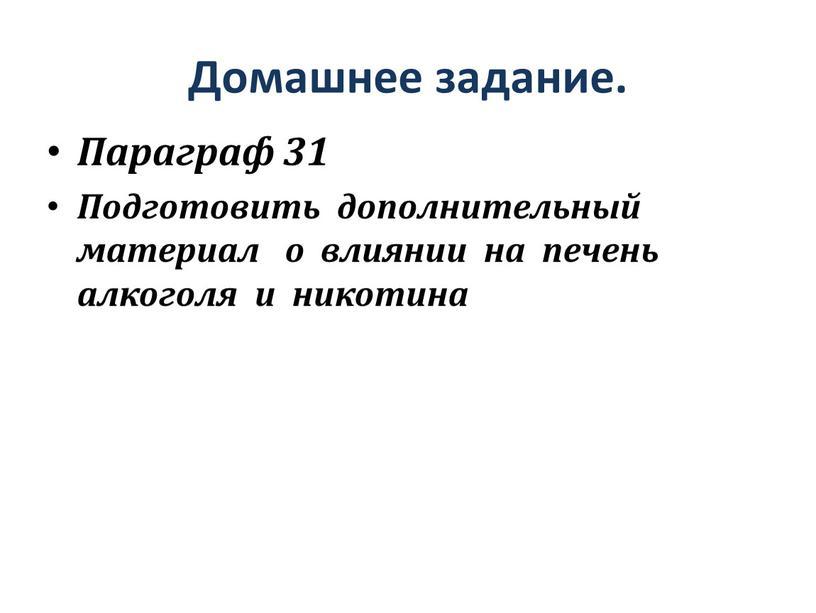 Домашнее задание. Параграф 31 Подготовить дополнительный материал о влиянии на печень алкоголя и никотина