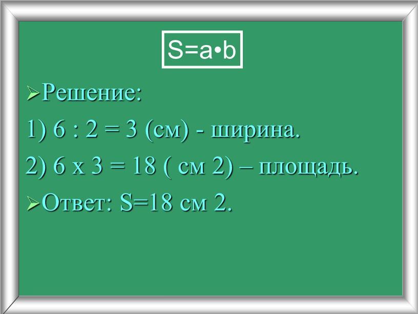 Решение: 1) 6 : 2 = 3 (см) - ширина